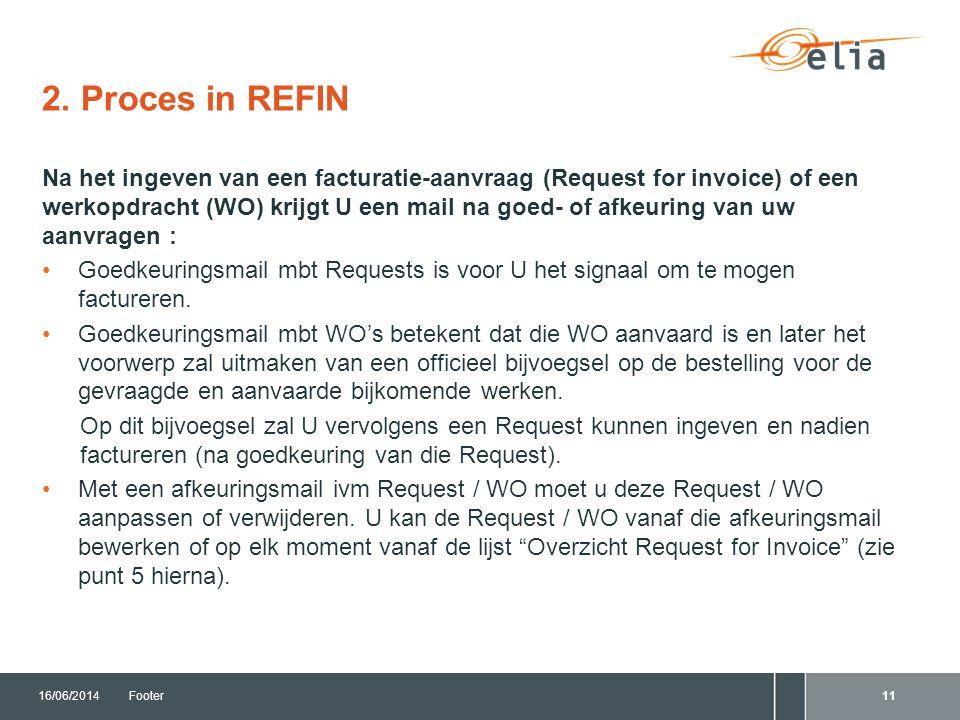 2. Proces in REFIN 16/06/2014Footer11 Na het ingeven van een facturatie-aanvraag (Request for invoice) of een werkopdracht (WO) krijgt U een mail na g