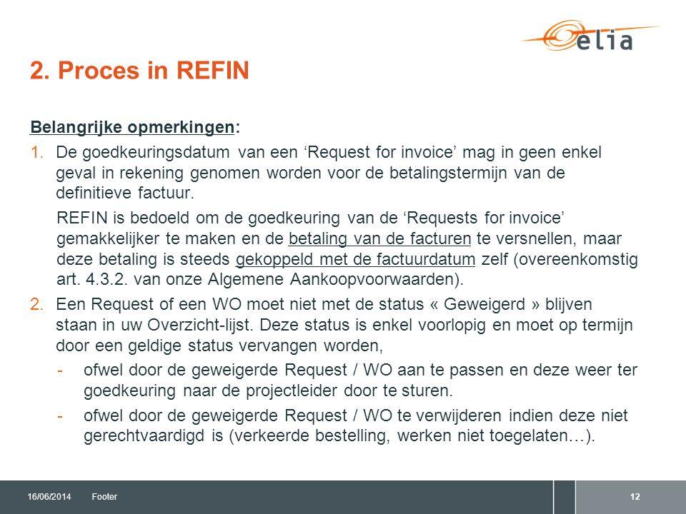 2. Proces in REFIN 16/06/2014Footer12 Belangrijke opmerkingen: 1.De goedkeuringsdatum van een 'Request for invoice' mag in geen enkel geval in rekenin