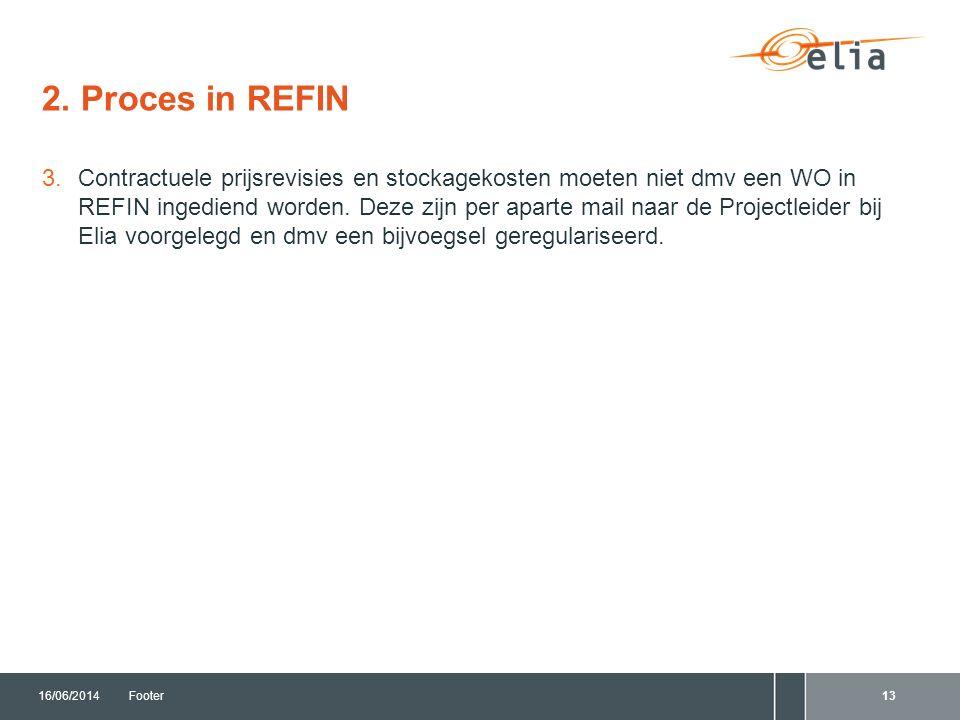 2. Proces in REFIN 16/06/2014Footer13 3.Contractuele prijsrevisies en stockagekosten moeten niet dmv een WO in REFIN ingediend worden. Deze zijn per a