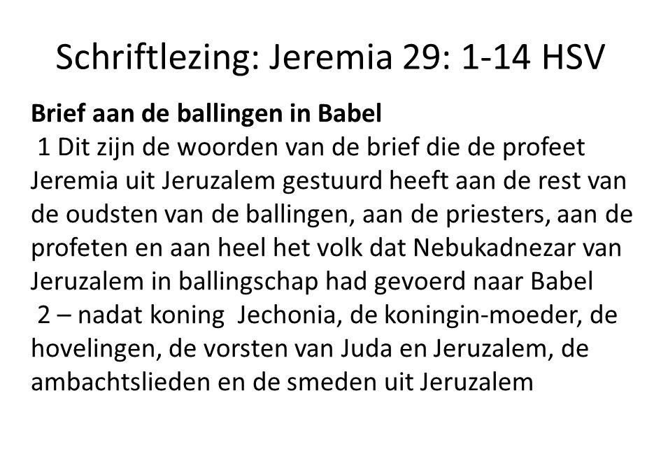 Schriftlezing: Jeremia 29: 1-14 HSV Brief aan de ballingen in Babel 1 Dit zijn de woorden van de brief die de profeet Jeremia uit Jeruzalem gestuurd heeft aan de rest van de oudsten van de ballingen, aan de priesters, aan de profeten en aan heel het volk dat Nebukadnezar van Jeruzalem in ballingschap had gevoerd naar Babel 2 – nadat koning Jechonia, de koningin-moeder, de hovelingen, de vorsten van Juda en Jeruzalem, de ambachtslieden en de smeden uit Jeruzalem