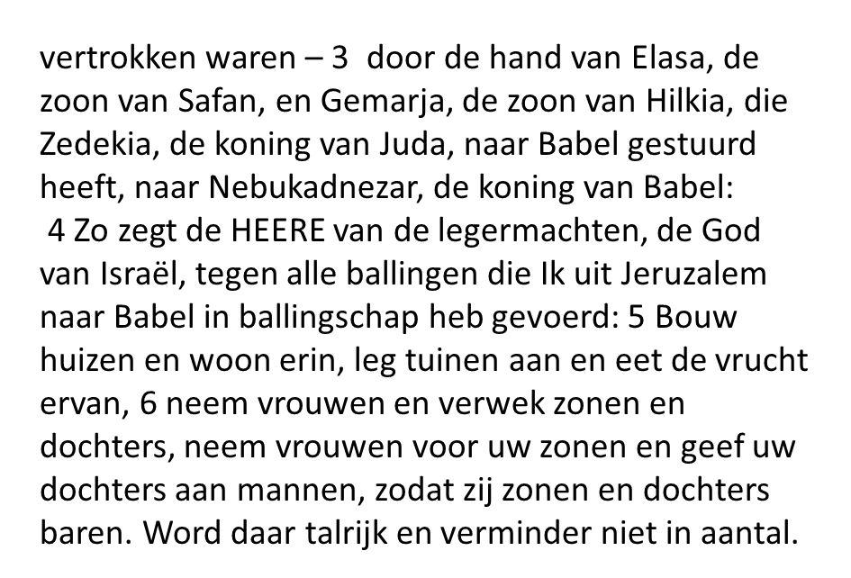 vertrokken waren – 3 door de hand van Elasa, de zoon van Safan, en Gemarja, de zoon van Hilkia, die Zedekia, de koning van Juda, naar Babel gestuurd heeft, naar Nebukadnezar, de koning van Babel: 4 Zo zegt de HEERE van de legermachten, de God van Israël, tegen alle ballingen die Ik uit Jeruzalem naar Babel in ballingschap heb gevoerd: 5 Bouw huizen en woon erin, leg tuinen aan en eet de vrucht ervan, 6 neem vrouwen en verwek zonen en dochters, neem vrouwen voor uw zonen en geef uw dochters aan mannen, zodat zij zonen en dochters baren.