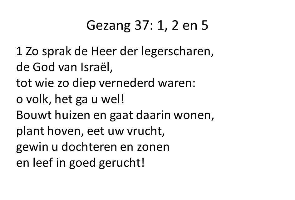 Gezang 37: 1, 2 en 5 1 Zo sprak de Heer der legerscharen, de God van Israël, tot wie zo diep vernederd waren: o volk, het ga u wel.