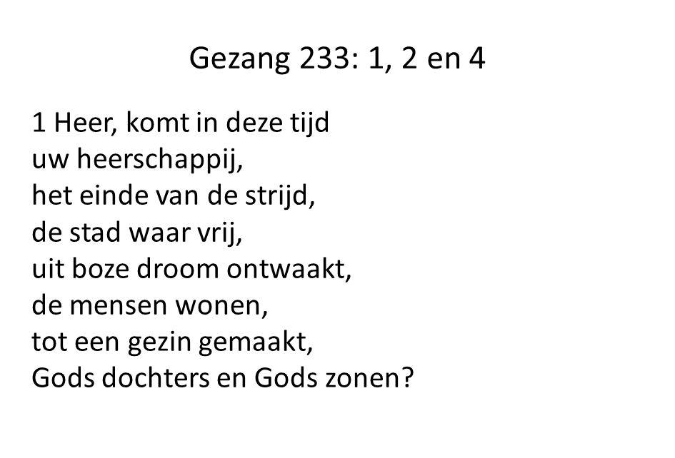 Gezang 233: 1, 2 en 4 1 Heer, komt in deze tijd uw heerschappij, het einde van de strijd, de stad waar vrij, uit boze droom ontwaakt, de mensen wonen, tot een gezin gemaakt, Gods dochters en Gods zonen