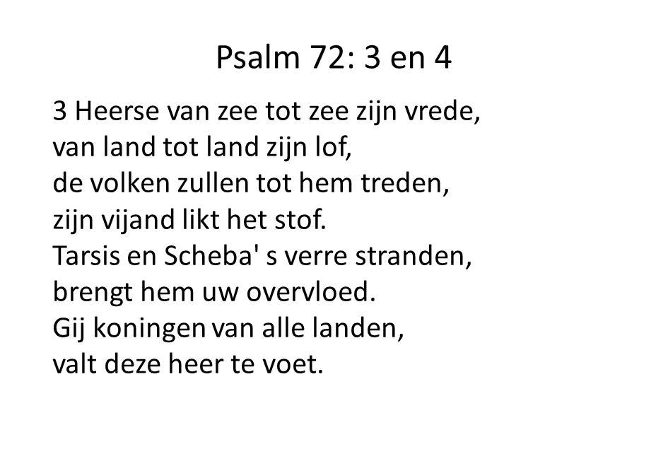 Psalm 72: 3 en 4 3 Heerse van zee tot zee zijn vrede, van land tot land zijn lof, de volken zullen tot hem treden, zijn vijand likt het stof.