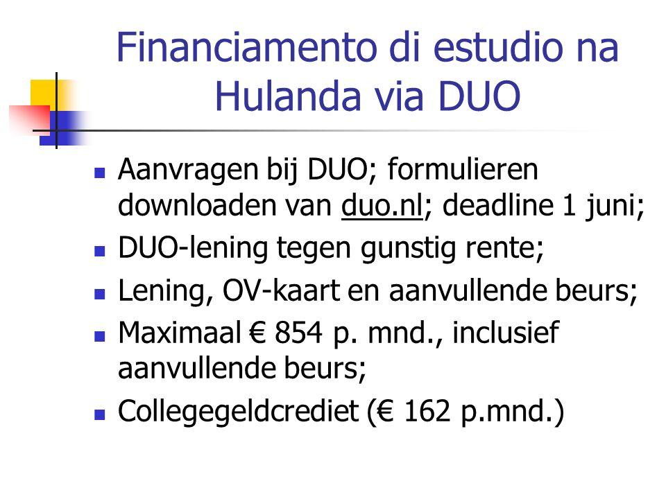 Financiamento di estudio na Hulanda via DUO Aanvragen bij DUO; formulieren downloaden van duo.nl; deadline 1 juni; DUO-lening tegen gunstig rente; Lening, OV-kaart en aanvullende beurs; Maximaal € 854 p.