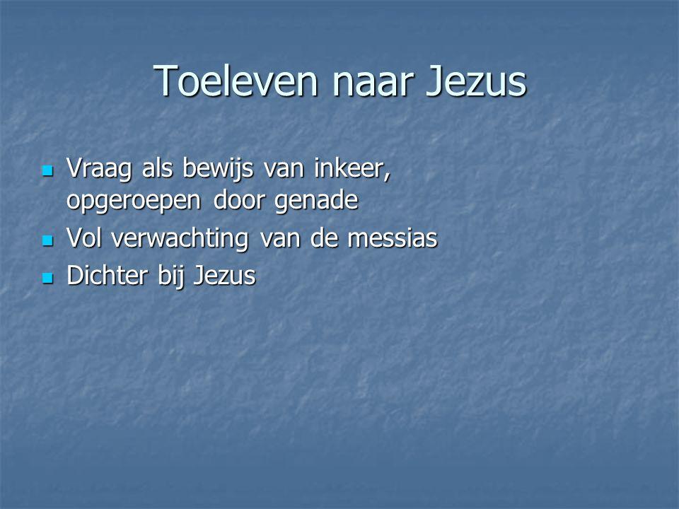 Toeleven naar Jezus Vraag als bewijs van inkeer, opgeroepen door genade Vraag als bewijs van inkeer, opgeroepen door genade Vol verwachting van de messias Vol verwachting van de messias Dichter bij Jezus Dichter bij Jezus