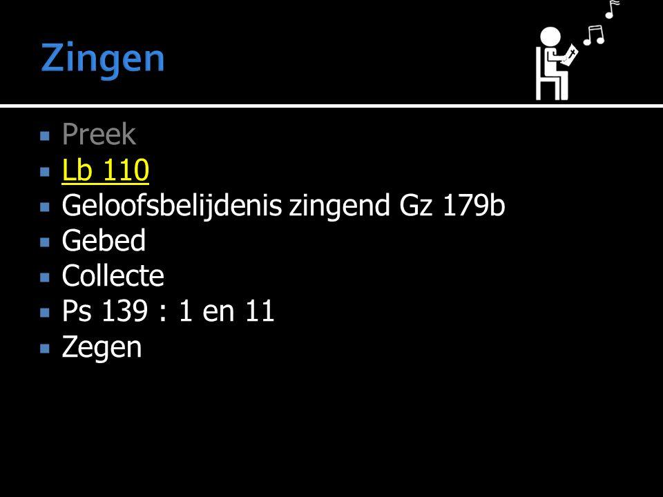 Preek  Lb 110  Geloofsbelijdenis zingend Gz 179b  Gebed  Collecte  Ps 139 : 1 en 11  Zegen