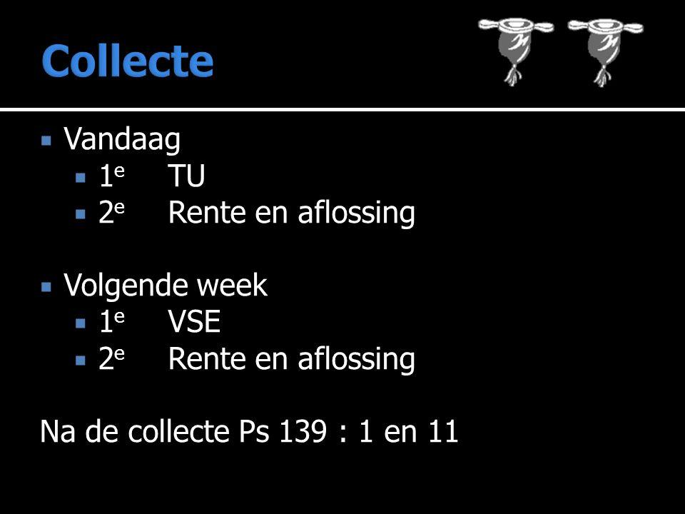  Vandaag  1 e TU  2 e Rente en aflossing  Volgende week  1 e VSE  2 e Rente en aflossing Na de collecte Ps 139 : 1 en 11