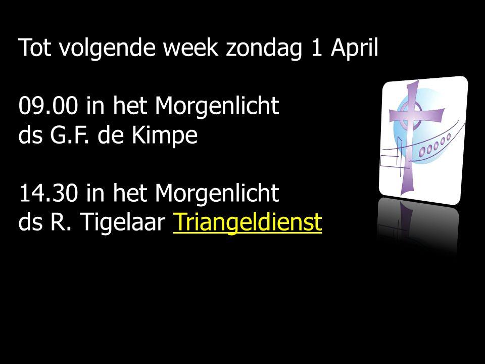 Tot volgende week zondag 1 April 09.00 in het Morgenlicht ds G.F. de Kimpe 14.30 in het Morgenlicht ds R. Tigelaar Triangeldienst