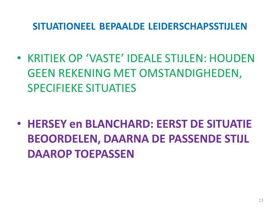 SITUATIONEEL BEPAALDE LEIDERSCHAPSSTIJLEN KRITIEK OP 'VASTE' IDEALE STIJLEN: HOUDEN GEEN REKENING MET OMSTANDIGHEDEN, SPECIFIEKE SITUATIES HERSEY en BLANCHARD: EERST DE SITUATIE BEOORDELEN, DAARNA DE PASSENDE STIJL DAAROP TOEPASSEN 13