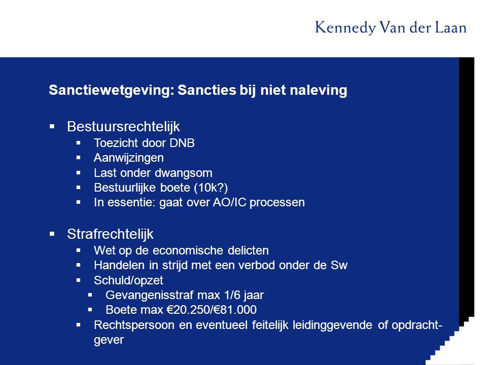 Sanctiewetgeving: Sancties bij niet naleving  Bestuursrechtelijk  Toezicht door DNB  Aanwijzingen  Last onder dwangsom  Bestuurlijke boete (10k?)  In essentie: gaat over AO/IC processen  Strafrechtelijk  Wet op de economische delicten  Handelen in strijd met een verbod onder de Sw  Schuld/opzet  Gevangenisstraf max 1/6 jaar  Boete max €20.250/€81.000  Rechtspersoon en eventueel feitelijk leidinggevende of opdracht- gever