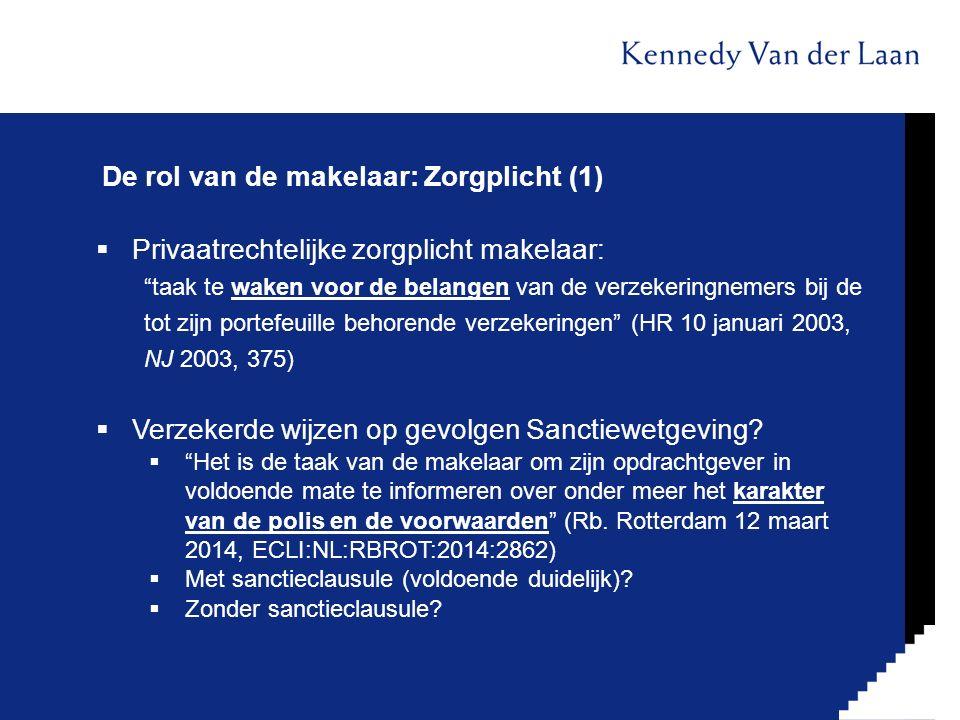 De rol van de makelaar: Zorgplicht (1)  Privaatrechtelijke zorgplicht makelaar: taak te waken voor de belangen van de verzekeringnemers bij de tot zijn portefeuille behorende verzekeringen (HR 10 januari 2003, NJ 2003, 375)  Verzekerde wijzen op gevolgen Sanctiewetgeving.