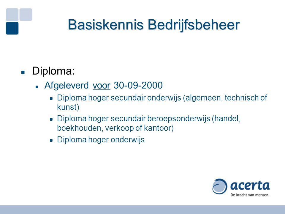 Basiskennis Bedrijfsbeheer Diploma: Afgeleverd voor 30-09-2000 Diploma hoger secundair onderwijs (algemeen, technisch of kunst) Diploma hoger secundai