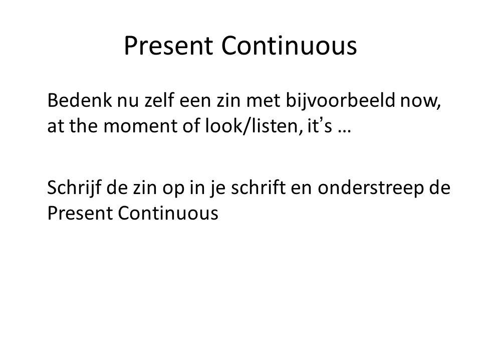 Present Continuous Bedenk nu zelf een zin met bijvoorbeeld now, at the moment of look/listen, it's … Schrijf de zin op in je schrift en onderstreep de Present Continuous