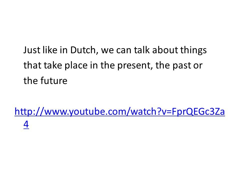 Just like in Dutch, we can talk about things that take place in the present, the past or the future http://www.youtube.com/watch v=FprQEGc3Za 4