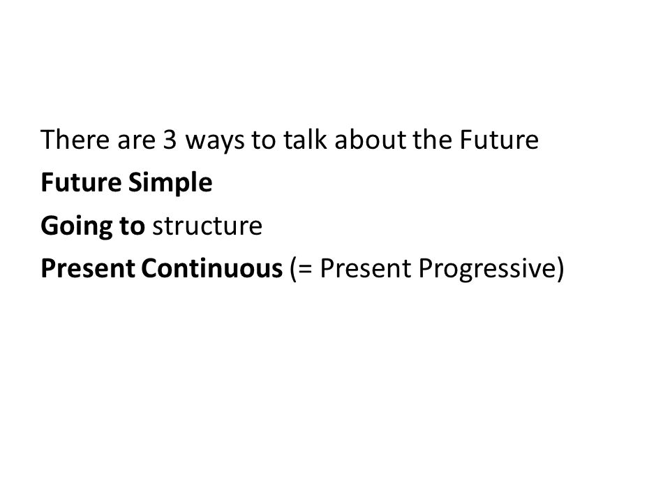 There are 3 ways to talk about the Future Future Simple Going to structure Present Continuous (= Present Progressive)