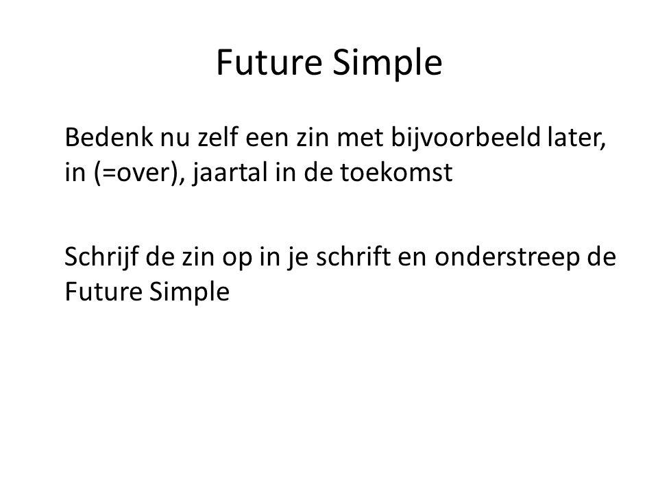 Future Simple Bedenk nu zelf een zin met bijvoorbeeld later, in (=over), jaartal in de toekomst Schrijf de zin op in je schrift en onderstreep de Future Simple
