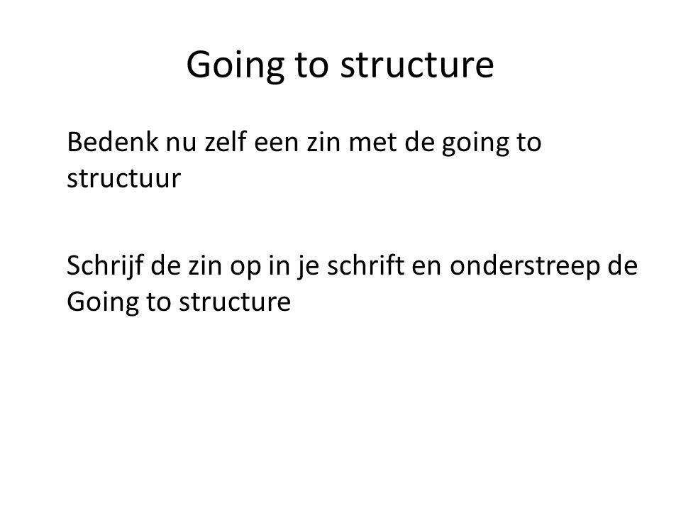Going to structure Bedenk nu zelf een zin met de going to structuur Schrijf de zin op in je schrift en onderstreep de Going to structure