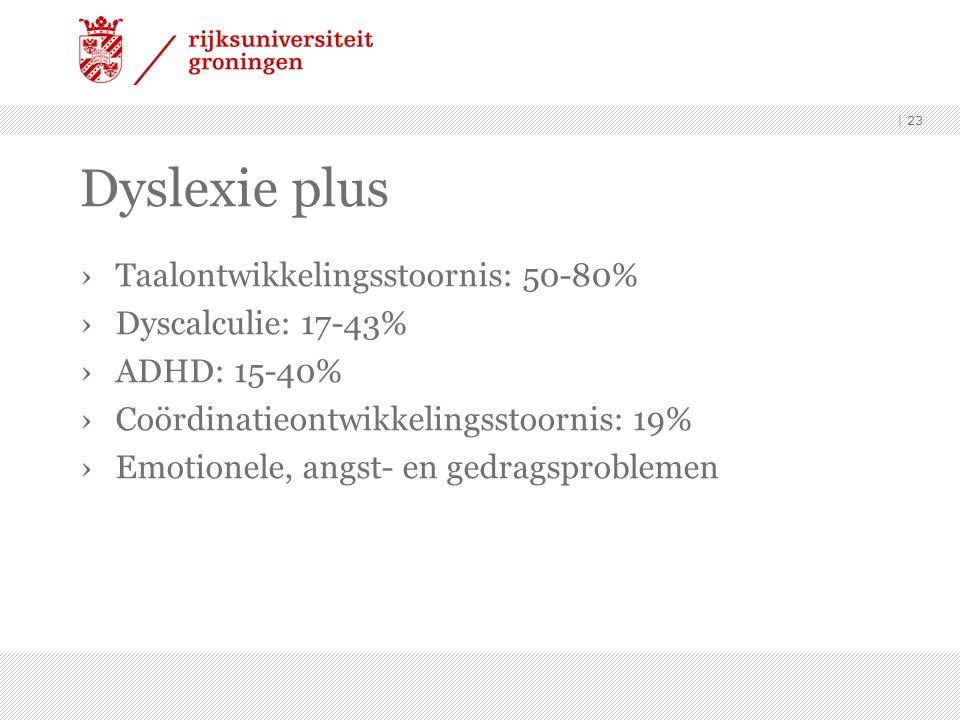 Dyslexie plus ›Taalontwikkelingsstoornis: 50-80% ›Dyscalculie: 17-43% ›ADHD: 15-40% ›Coördinatieontwikkelingsstoornis: 19% ›Emotionele, angst- en gedragsproblemen | 23