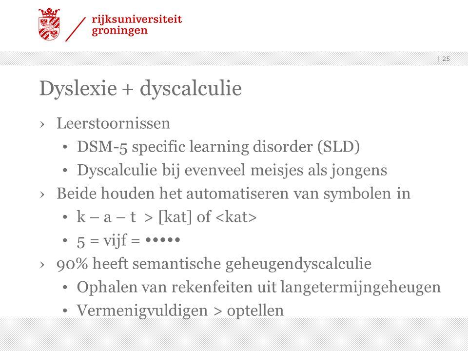 Dyslexie + dyscalculie ›Leerstoornissen DSM-5 specific learning disorder (SLD) Dyscalculie bij evenveel meisjes als jongens ›Beide houden het automatiseren van symbolen in k – a – t > [kat] of 5 = vijf =  ›90% heeft semantische geheugendyscalculie Ophalen van rekenfeiten uit langetermijngeheugen Vermenigvuldigen > optellen | 25