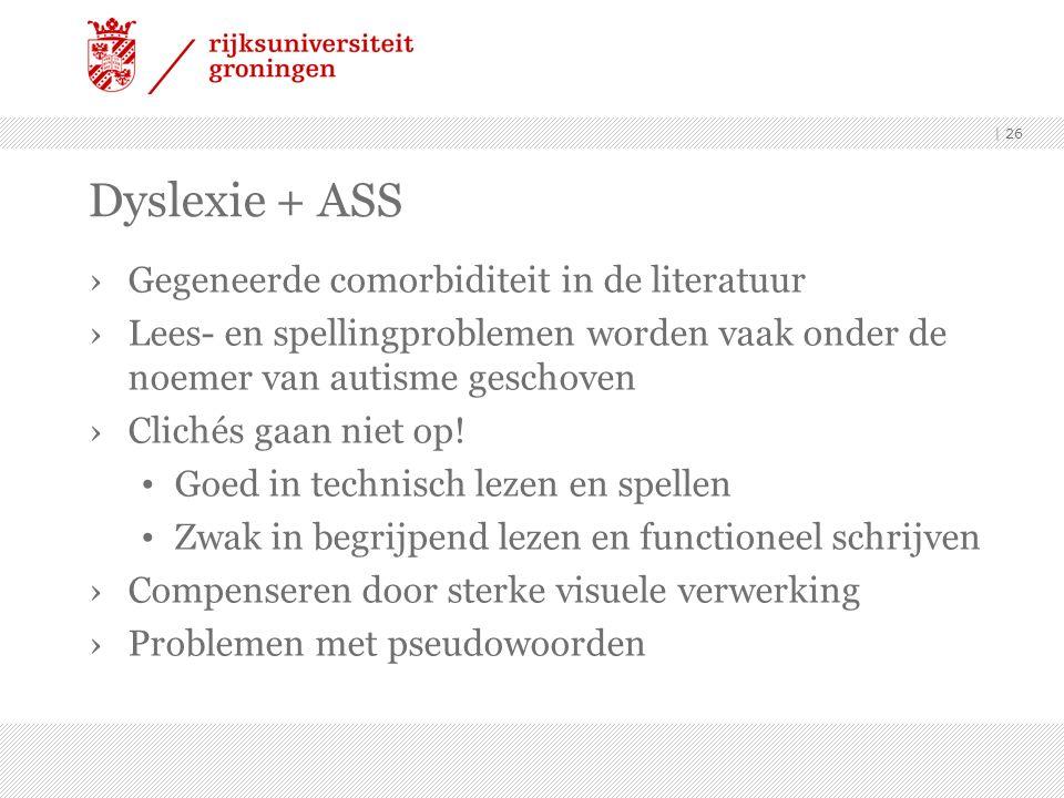 Dyslexie + ASS ›Gegeneerde comorbiditeit in de literatuur ›Lees- en spellingproblemen worden vaak onder de noemer van autisme geschoven ›Clichés gaan niet op.