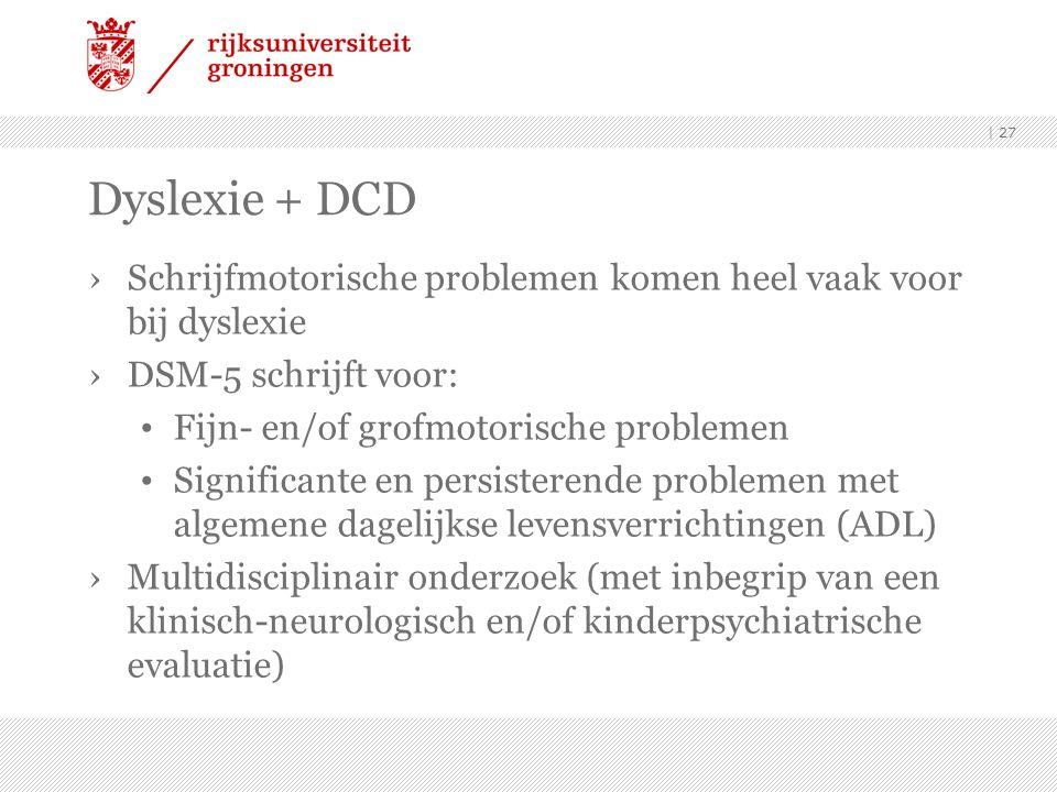 Dyslexie + DCD ›Schrijfmotorische problemen komen heel vaak voor bij dyslexie ›DSM-5 schrijft voor: Fijn- en/of grofmotorische problemen Significante en persisterende problemen met algemene dagelijkse levensverrichtingen (ADL) ›Multidisciplinair onderzoek (met inbegrip van een klinisch-neurologisch en/of kinderpsychiatrische evaluatie) | 27