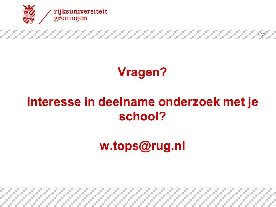 Vragen? Interesse in deelname onderzoek met je school? w.tops@rug.nl | 37
