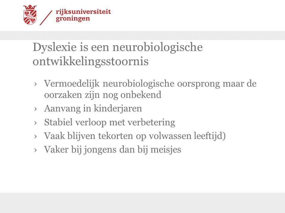 Dyslexie is een neurobiologische ontwikkelingsstoornis ›Vermoedelijk neurobiologische oorsprong maar de oorzaken zijn nog onbekend ›Aanvang in kinderjaren ›Stabiel verloop met verbetering ›Vaak blijven tekorten op volwassen leeftijd) ›Vaker bij jongens dan bij meisjes