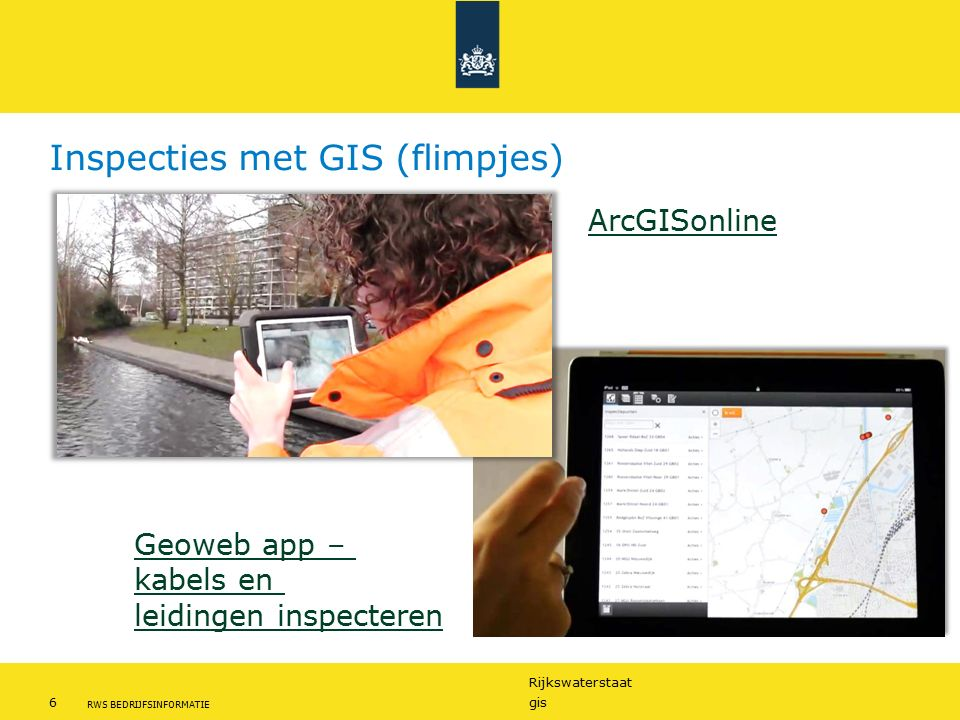 Rijkswaterstaat 6gis RWS BEDRIJFSINFORMATIE Inspecties met GIS (flimpjes) Geoweb app – kabels en leidingen inspecteren ArcGISonline