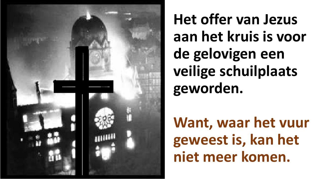 Het offer van Jezus aan het kruis is voor de gelovigen een veilige schuilplaats geworden. Want, waar het vuur geweest is, kan het niet meer komen.