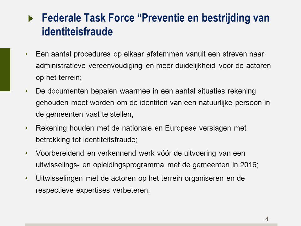Federale Task Force Preventie en bestrijding van identiteisfraude Een aantal procedures op elkaar afstemmen vanuit een streven naar administratieve vereenvoudiging en meer duidelijkheid voor de actoren op het terrein; De documenten bepalen waarmee in een aantal situaties rekening gehouden moet worden om de identiteit van een natuurlijke persoon in de gemeenten vast te stellen; Rekening houden met de nationale en Europese verslagen met betrekking tot identiteitsfraude; Voorbereidend en verkennend werk vóór de uitvoering van een uitwisselings- en opleidingsprogramma met de gemeenten in 2016; Uitwisselingen met de actoren op het terrein organiseren en de respectieve expertises verbeteren; 4