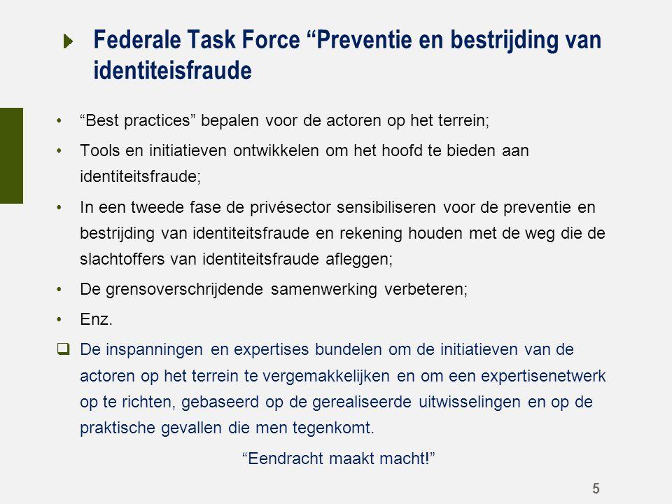 Federale Task Force Preventie en bestrijding van identiteisfraude Best practices bepalen voor de actoren op het terrein; Tools en initiatieven ontwikkelen om het hoofd te bieden aan identiteitsfraude; In een tweede fase de privésector sensibiliseren voor de preventie en bestrijding van identiteitsfraude en rekening houden met de weg die de slachtoffers van identiteitsfraude afleggen; De grensoverschrijdende samenwerking verbeteren; Enz.