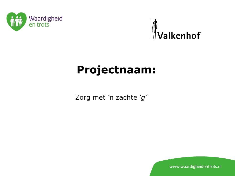 www.waardigheidentrots.nl Projectnaam: Zorg met 'n zachte 'g'