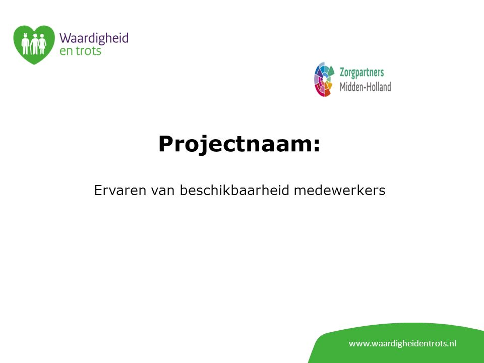 www.waardigheidentrots.nl Projectnaam: Ervaren van beschikbaarheid medewerkers