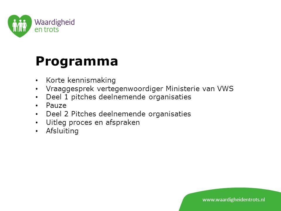 Programma Korte kennismaking Vraaggesprek vertegenwoordiger Ministerie van VWS Deel 1 pitches deelnemende organisaties Pauze Deel 2 Pitches deelnemende organisaties Uitleg proces en afspraken Afsluiting www.waardigheidentrots.nl