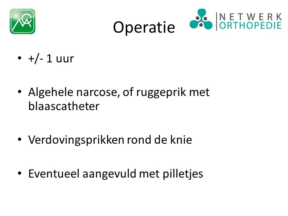 Operatie +/- 1 uur Algehele narcose, of ruggeprik met blaascatheter Verdovingsprikken rond de knie Eventueel aangevuld met pilletjes