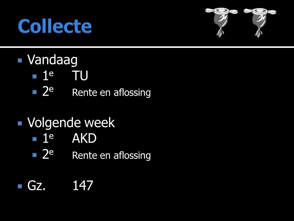  Vandaag  1 e TU  2 e Rente en aflossing  Volgende week  1 e AKD  2 e Rente en aflossing  Gz.147