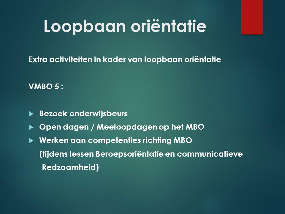 Loopbaan oriëntatie Extra activiteiten in kader van loopbaan oriëntatie VMBO 5 :  Bezoek onderwijsbeurs  Open dagen / Meeloopdagen op het MBO  Werk