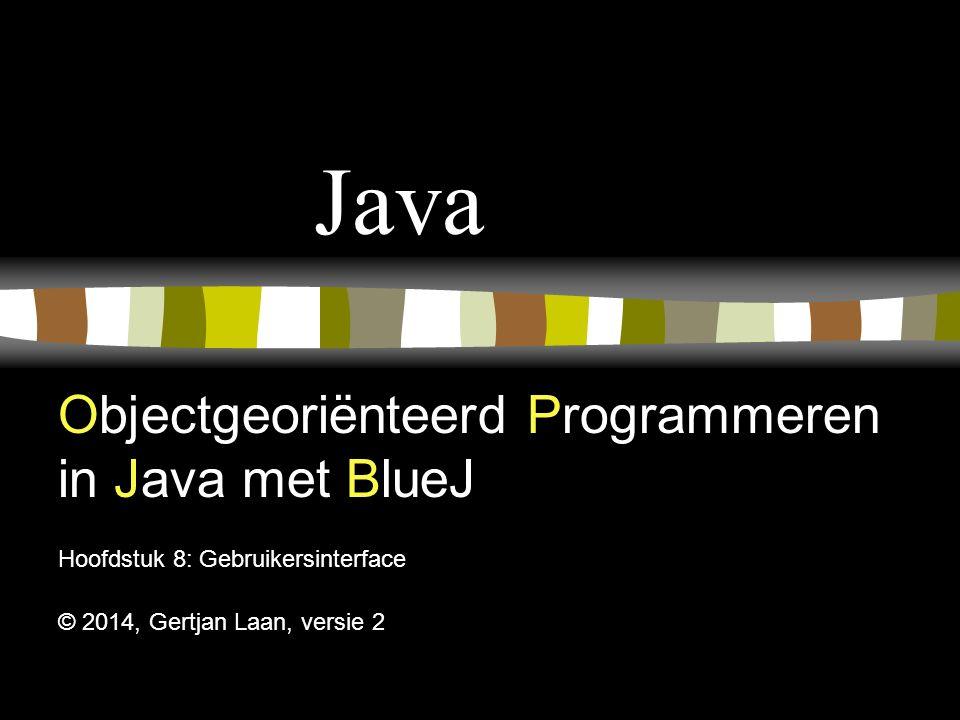 Java Objectgeoriënteerd Programmeren in Java met BlueJ Hoofdstuk 8: Gebruikersinterface © 2014, Gertjan Laan, versie 2