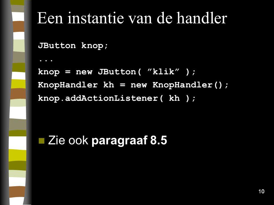 """10 Een instantie van de handler JButton knop;... knop = new JButton( """"klik"""" ); KnopHandler kh = new KnopHandler(); knop.addActionListener( kh ); Zie o"""