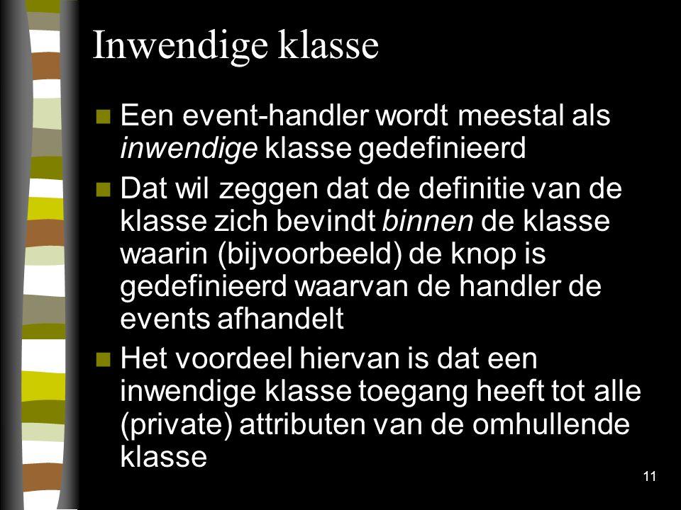11 Inwendige klasse Een event-handler wordt meestal als inwendige klasse gedefinieerd Dat wil zeggen dat de definitie van de klasse zich bevindt binne