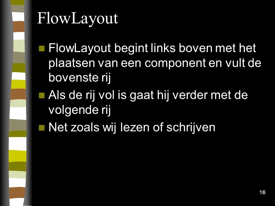 16 FlowLayout FlowLayout begint links boven met het plaatsen van een component en vult de bovenste rij Als de rij vol is gaat hij verder met de volgen