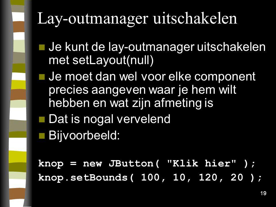 19 Lay-outmanager uitschakelen Je kunt de lay-outmanager uitschakelen met setLayout(null) Je moet dan wel voor elke component precies aangeven waar je