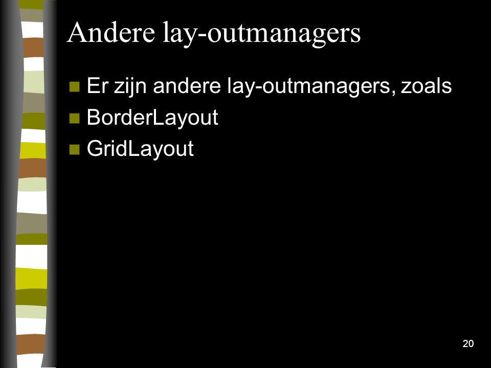 20 Andere lay-outmanagers Er zijn andere lay-outmanagers, zoals BorderLayout GridLayout