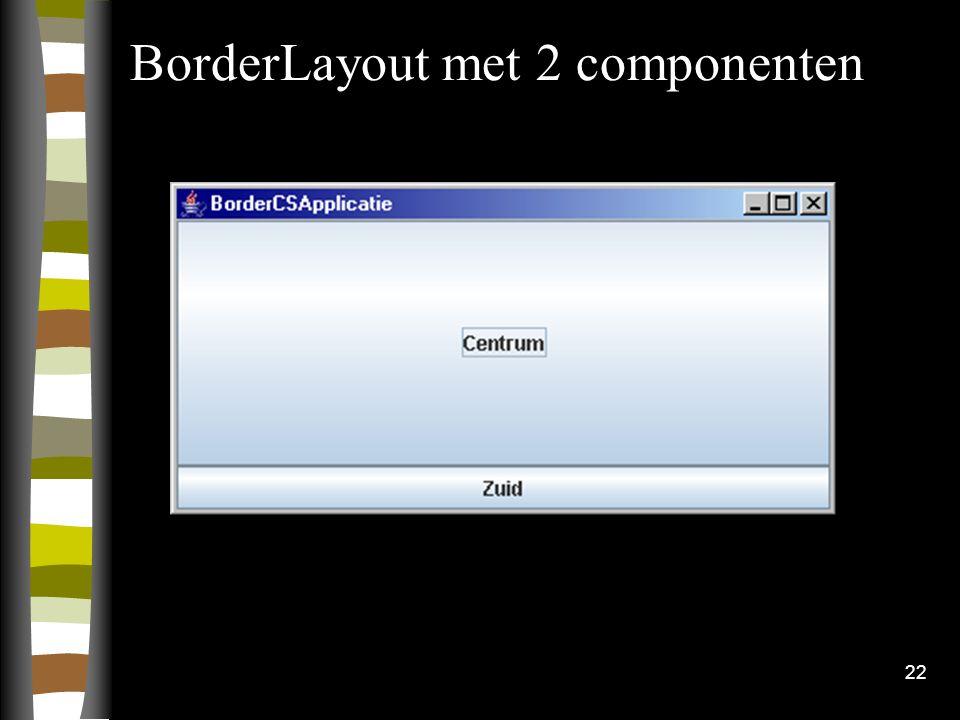 22 BorderLayout met 2 componenten