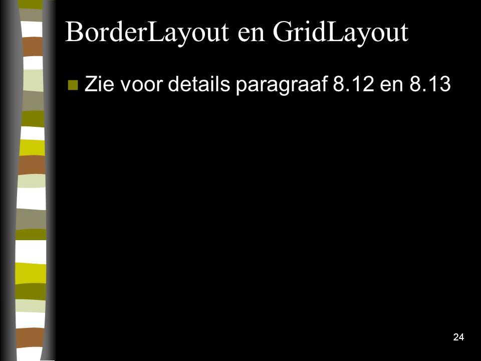 24 BorderLayout en GridLayout Zie voor details paragraaf 8.12 en 8.13