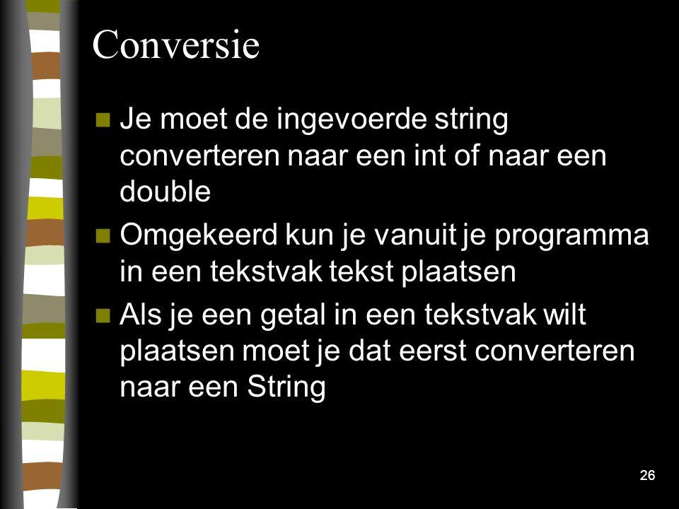 26 Conversie Je moet de ingevoerde string converteren naar een int of naar een double Omgekeerd kun je vanuit je programma in een tekstvak tekst plaat