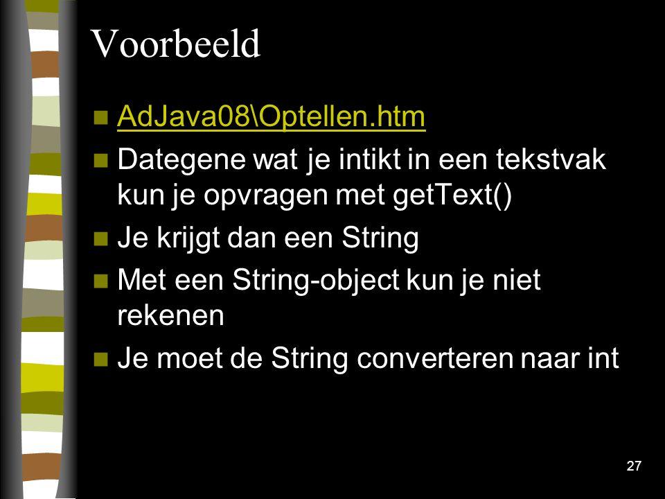 27 Voorbeeld AdJava08\Optellen.htm Dategene wat je intikt in een tekstvak kun je opvragen met getText() Je krijgt dan een String Met een String-object