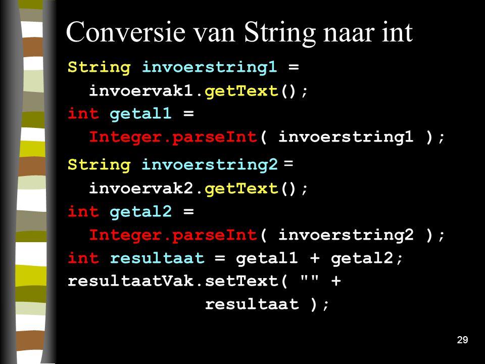 29 Conversie van String naar int String invoerstring1 = invoervak1.getText(); int getal1 = Integer.parseInt( invoerstring1 ); String invoerstring2 = i