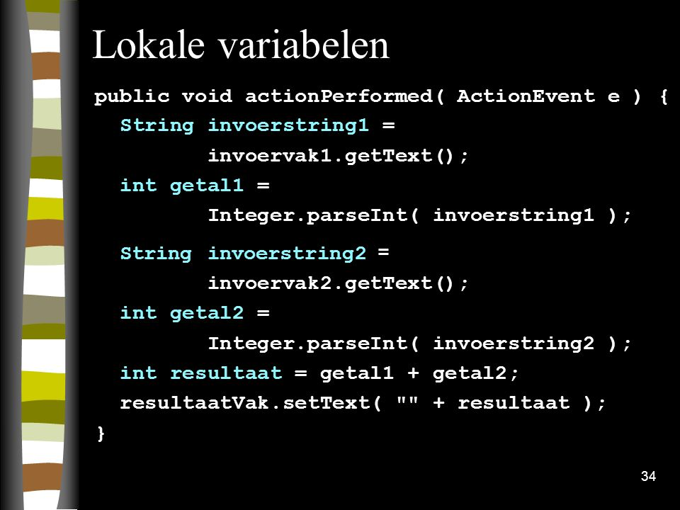 34 Lokale variabelen public void actionPerformed( ActionEvent e ) { String invoerstring1 = invoervak1.getText(); int getal1 = Integer.parseInt( invoerstring1 ); String invoerstring2 = invoervak2.getText(); int getal2 = Integer.parseInt( invoerstring2 ); int resultaat = getal1 + getal2; resultaatVak.setText( + resultaat ); }